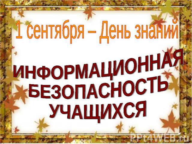 1 сентября – День знаний ИНФОРМАЦИОННАЯ БЕЗОПАСНОСТЬ УЧАЩИХСЯ