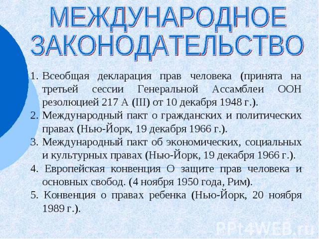 МЕЖДУНАРОДНОЕ ЗАКОНОДАТЕЛЬСТВО Всеобщая декларация прав человека (принята на третьей сессии Генеральной Ассамблеи ООН резолюцией 217 А (III) от 10 декабря 1948 г.). Международный пакт о гражданских и политических правах (Нью-Йорк, 19 декабря 1966 г.…