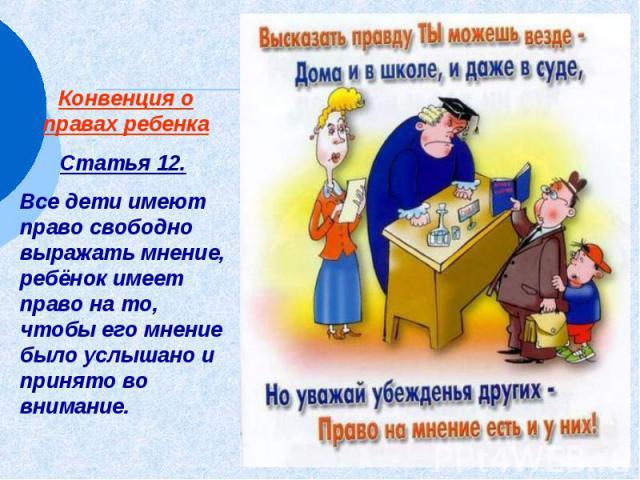 Конвенция о правах ребенка Статья 12. Все дети имеют право свободно выражать мнение, ребёнок имеет право на то, чтобы его мнение было услышано и принято во внимание.