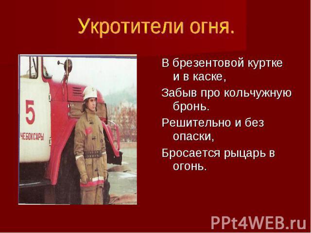 Укротители огня. В брезентовой куртке и в каске, Забыв про кольчужную бронь. Решительно и без опаски, Бросается рыцарь в огонь.