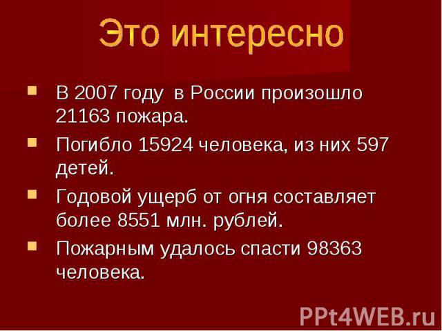 Это интересно В 2007 году в России произошло 21163 пожара. Погибло 15924 человека, из них 597 детей. Годовой ущерб от огня составляет более 8551 млн. рублей. Пожарным удалось спасти 98363 человека.