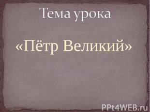 «Пётр Великий» Тема урока