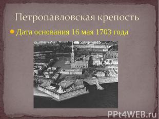 Петропавловская крепость Дата основания 16 мая 1703 года