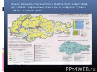 Задание: пользуясь атласом Курской области стр.19, на контурной карте отметьте к