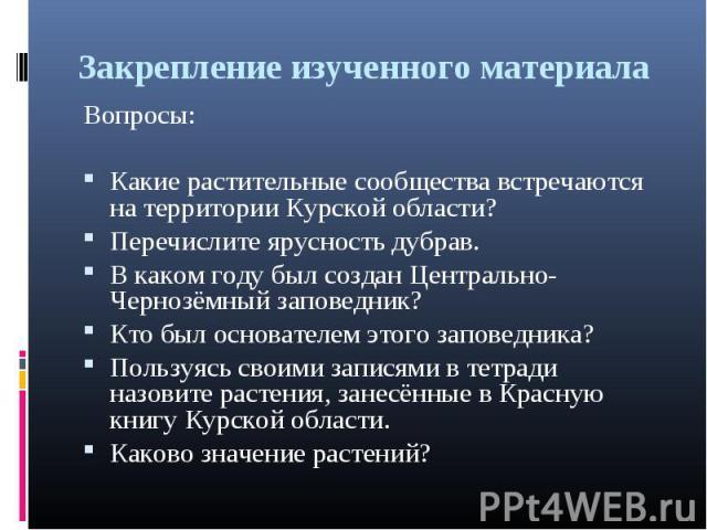 Закрепление изученного материала Вопросы: Какие растительные сообщества встречаются на территории Курской области? Перечислите ярусность дубрав. В каком году был создан Центрально-Чернозёмный заповедник? Кто был основателем этого заповедника? Пользу…
