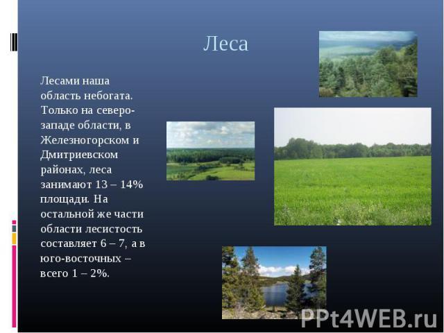 Леса Лесами наша область небогата. Только на северо-западе области, в Железногорском и Дмитриевском районах, леса занимают 13 – 14% площади. На остальной же части области лесистость составляет 6 – 7, а в юго-восточных – всего 1 – 2%.