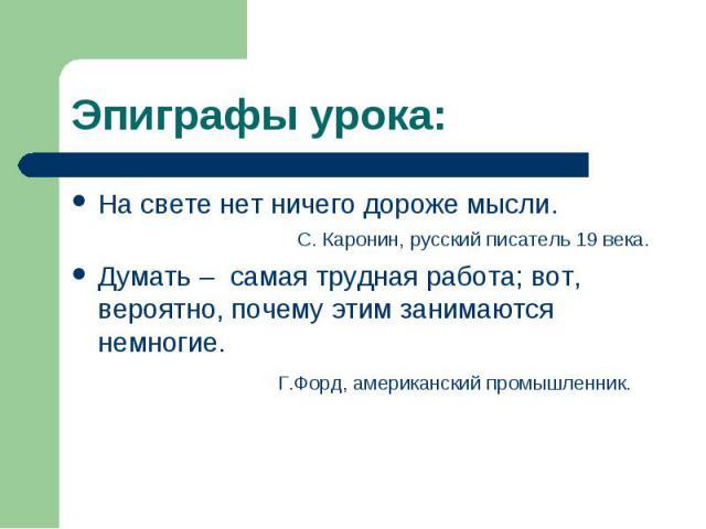 Эпиграфы урока: На свете нет ничего дороже мысли. С. Каронин, русский писатель 19 века. Думать – самая трудная работа; вот, вероятно, почему этим занимаются немногие. Г.Форд, американский промышленник.