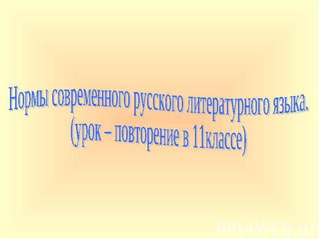 Нормы современного русского литературного языка. (урок – повторение в 11классе)
