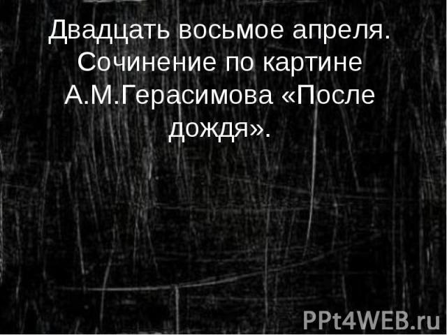Двадцать восьмое апреля. Сочинение по картине А.М.Герасимова «После дождя».
