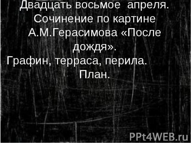 Двадцать восьмое апреля. Сочинение по картине А.М.Герасимова «После дождя». Графин, терраса, перила. План.