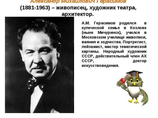 Александр Михайлович Герасимов (1881-1963) – живописец, художник театра, архитектор. А.М. Герасимов родился в купеческой семье в Козлове (ныне Мичуринск), учился в Московском училище живописи, ваяния и зодчества. Портретист, пейзажист, мастер темати…