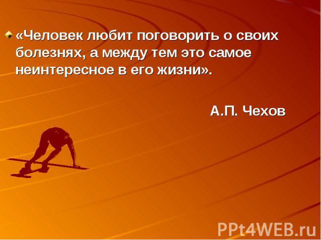 «Человек любит поговорить о своих болезнях, а между тем это самое неинтересное в его жизни». А.П. Чехов