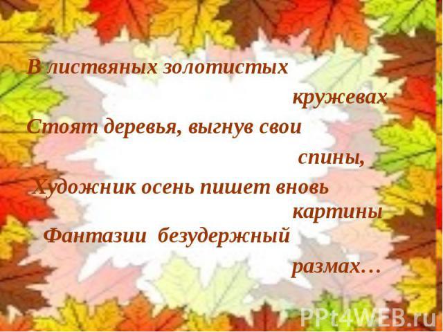В листвяных золотистых кружевах Стоят деревья, выгнув свои спины, Художник осень пишет вновь картины Фантазии безудержный размах…