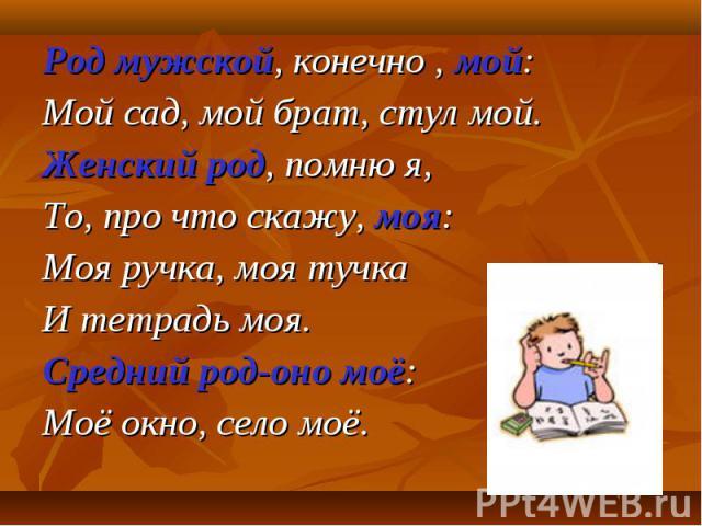 Род мужской, конечно , мой: Мой сад, мой брат, стул мой. Женский род, помню я, То, про что скажу, моя: Моя ручка, моя тучка И тетрадь моя. Средний род-оно моё: Моё окно, село моё.