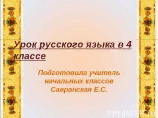 Урок русского языка в 4 классе Подготовила учитель начальных классов Савранская