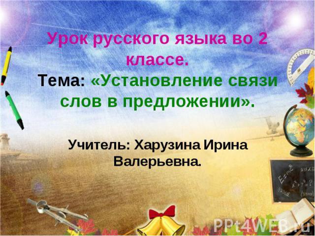 Урок русского языка во 2 классе. Тема: «Установление связи слов в предложении». Учитель: Харузина Ирина Валерьевна.