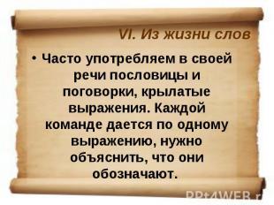 VI. Из жизни слов Часто употребляем в своей речи пословицы и поговорки, крылатые