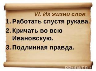 VI. Из жизни словРаботать спустя рукава. Кричать во всю Ивановскую. Подлинная пр