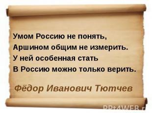 Умом Россию не понять, Аршином общим не измерить. У ней особенная стать В Россию