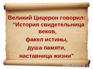 """Великий Цицерон говорил: """"История свидетельница веков, факел истины, душа памяти"""