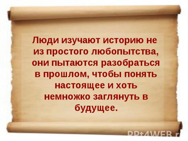 Люди изучают историю не из простого любопытства, они пытаются разобраться в прошлом, чтобы понять настоящее и хоть немножко заглянуть в будущее.