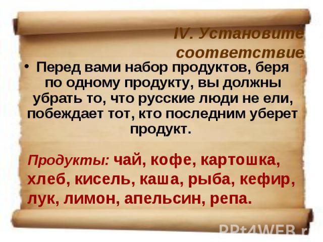 IV. Установите соответствиеПеред вами набор продуктов, беря по одному продукту, вы должны убрать то, что русские люди не ели, побеждает тот, кто последним уберет продукт. Продукты: чай, кофе, картошка, хлеб, кисель, каша, рыба, кефир, лук, лимон, ап…