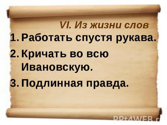 VI. Из жизни словРаботать спустя рукава. Кричать во всю Ивановскую. Подлинная правда.