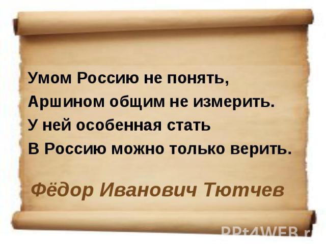 Умом Россию не понять, Аршином общим не измерить. У ней особенная стать В Россию можно только верить. Фёдор Иванович Тютчев