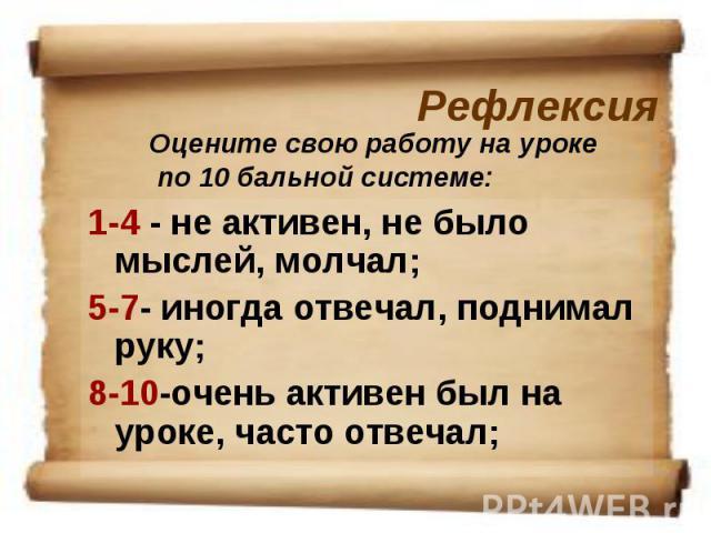 РефлексияОцените свою работу на уроке по 10 бальной системе: 1-4 - не активен, не было мыслей, молчал; 5-7- иногда отвечал, поднимал руку; 8-10-очень активен был на уроке, часто отвечал;