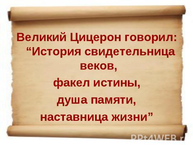 """Великий Цицерон говорил: """"История свидетельница веков, факел истины, душа памяти, наставница жизни"""""""