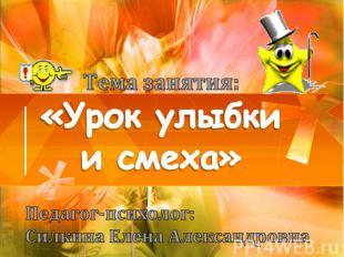 Тема занятия: «Урок улыбки и смеха» Педагог-психолог: Силкина Елена Александровн