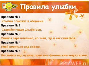 Правила улыбки Правило № 1. Улыбка поможет в общении. Правило № 2. Старайся чаще