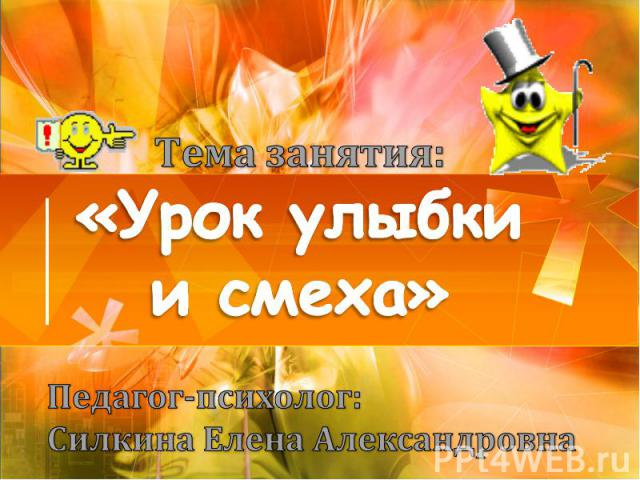 Тема занятия: «Урок улыбки и смеха» Педагог-психолог: Силкина Елена Александровна
