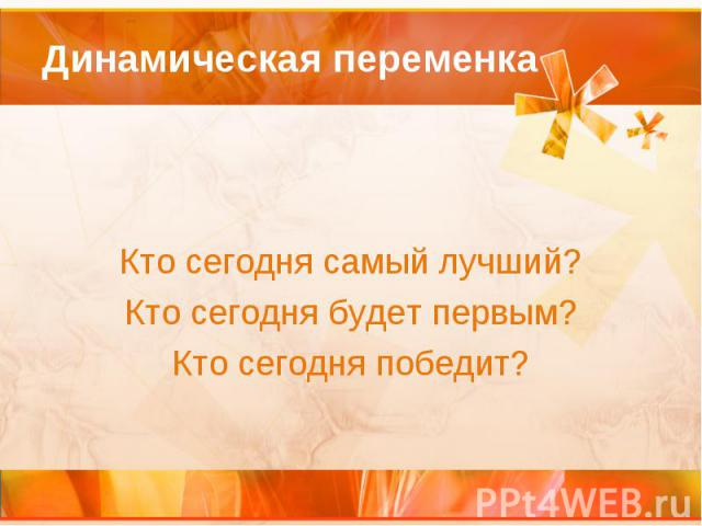 Динамическая переменка Кто сегодня самый лучший? Кто сегодня будет первым? Кто сегодня победит?