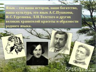 Язык – это наша история, наше богатство, наша культура, это язык А.С.Пушкина, И.