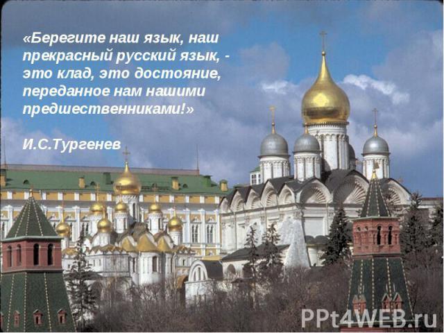 «Берегите наш язык, наш прекрасный русский язык, - это клад, это достояние, переданное нам нашими предшественниками!» И.С.Тургенев