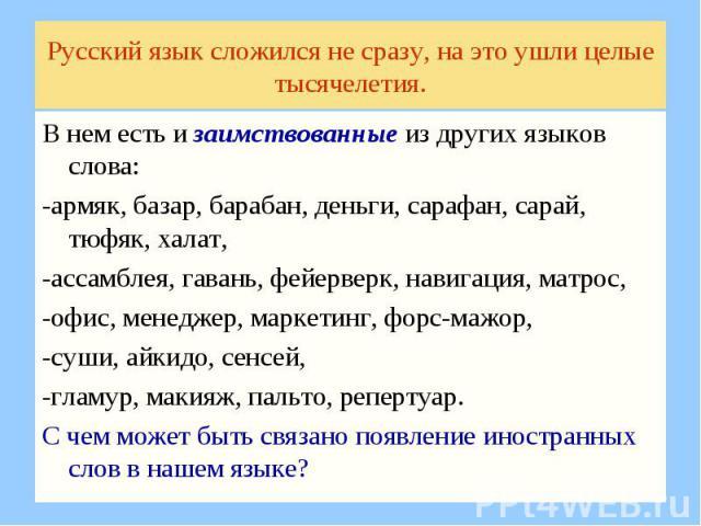 Русский язык сложился не сразу, на это ушли целые тысячелетия.В нем есть и заимствованные из других языков слова: -армяк, базар, барабан, деньги, сарафан, сарай, тюфяк, халат, -ассамблея, гавань, фейерверк, навигация, матрос, -офис, менеджер, маркет…