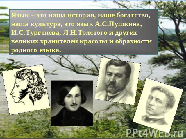 Язык – это наша история, наше богатство, наша культура, это язык А.С.Пушкина, И.С.Тургенева, Л.Н.Толстого и других великих хранителей красоты и образности родного языка.