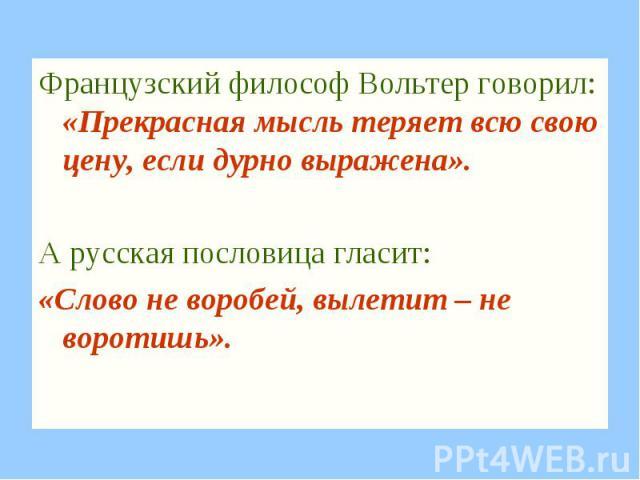 Французский философ Вольтер говорил: «Прекрасная мысль теряет всю свою цену, если дурно выражена». А русская пословица гласит: «Слово не воробей, вылетит – не воротишь».
