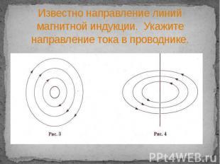 Известно направление линий магнитной индукции. Укажите направление тока в провод