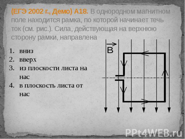 (ЕГЭ 2002 г., Демо) А18. В однородном магнитном поле находится рамка, по которой начинает течь ток (см. рис.). Сила, действующая на верхнюю сторону рамки, направлена вниз вверх из плоскости листа на нас в плоскость листа от нас