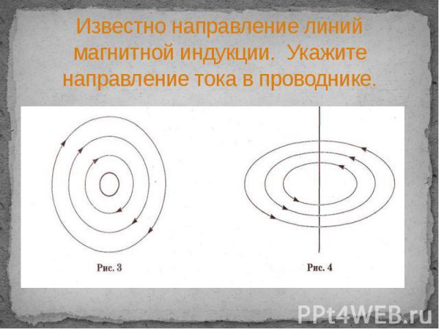 Известно направление линий магнитной индукции. Укажите направление тока в проводнике.