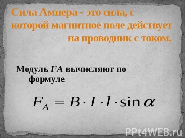 Сила Ампера - это сила, с которой магнитное поле действует на проводник с током.Модуль FА вычисляют по формуле