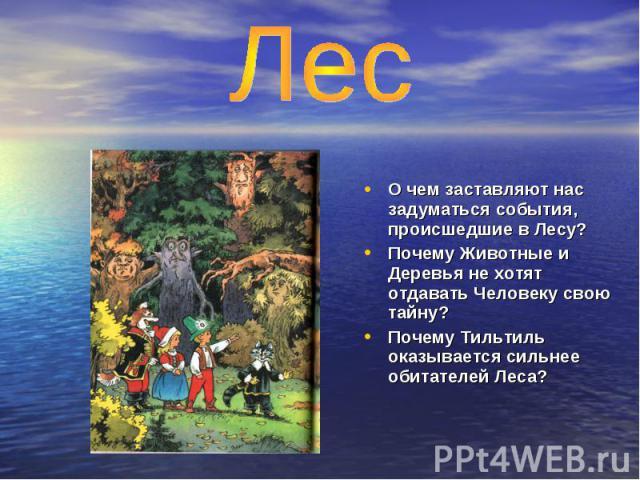 Лес О чем заставляют нас задуматься события, происшедшие в Лесу? Почему Животные и Деревья не хотят отдавать Человеку свою тайну? Почему Тильтиль оказывается сильнее обитателей Леса?