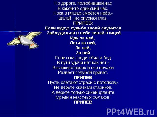 По дороге, полюбившей нас В какой-то одинокий час, Пока в глазах смеётся небо,- Шагай , не опуская глаз. ПРИПЕВ: Если вдруг судьбе твоей случится Заблудиться в небе синей птицей Иди за ней, Лети за ней, За ней, За ней Если вам среди обид и бед В пут…