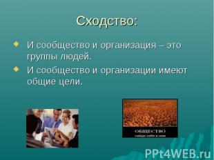 Сходство:И сообщество и организация – это группы людей. И сообщество и организац