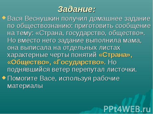Задание:Вася Веснушкин получил домашнее задание по обществознанию: приготовить сообщение на тему: «Страна, государство, общество». Но вместо него задание выполнила мама, она выписала на отдельных листах характерные черты понятий «Страна», «Общество»…