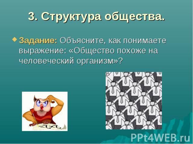 3. Структура общества.Задание: Объясните, как понимаете выражение: «Общество похоже на человеческий организм»?