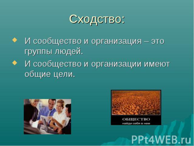Сходство:И сообщество и организация – это группы людей. И сообщество и организации имеют общие цели.