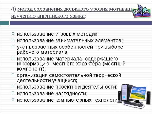 4) метод сохранения должного уровня мотивации к изучению английского языка: использование игровых методик; использование занимательных элементов; учёт возрастных особенностей при выборе рабочего материала; использование материала, содержащего информ…